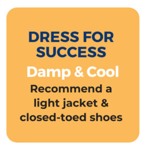 Dress for Success. Damp and cool. Recommend a light jacket and closed-toed shoes.