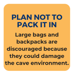 Plan not to Pack it in. Large bags and backpacks are discouraged because they could damage the cave environment.