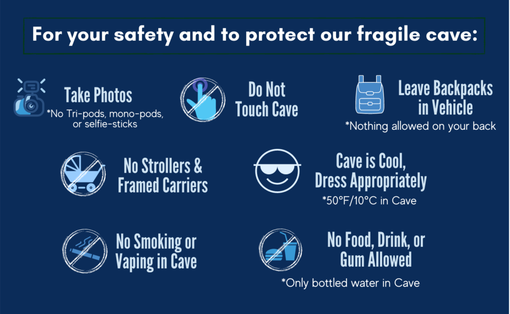 For your safety and to protect our fragile cave: Take Photos but no tripods, mono-pods, or selfie sticks. Do not touch the cave. Please leave backpacks in vehicle because nothing is allowed on your back inside the cave. No strollers or framed carriers. The cave is cool. Dress appropriately as the cave is 50 degrees Fahrenheit or 10 degrees Celsius in the cave. No smoking or vaping in the cave. No food, drink, or gum allowed. Only bottled water in the cave.