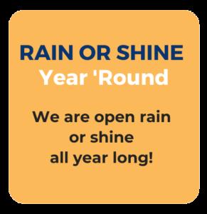 Rain or shine. Year Round. We are open rain or shine all year long.