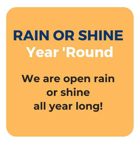 Rain or shine. Year Round. We are open rain or shine all year long.