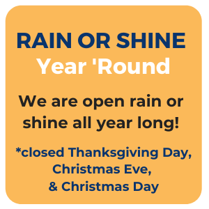 We are open rain or shine all year long. However, we are closed Thanksgiving Day, Christmas Eve, and Christmas Day.
