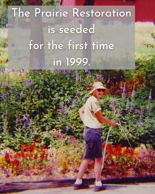 The Prairie Restoration is seeded for the first time in 1999.