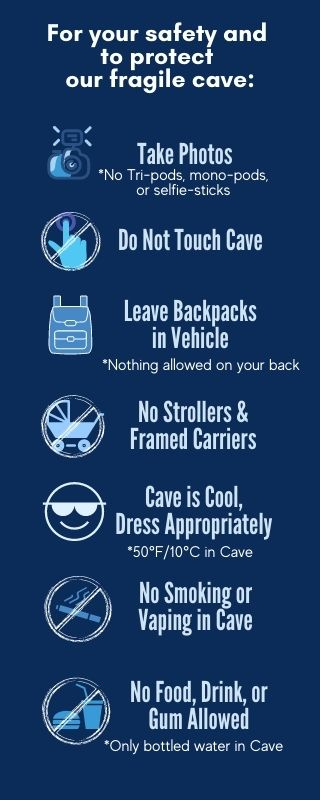 Rules for the protection of the cave. Do not touch the cave. Leave backpacks in vehicle. No strollers or framed carriers. Cave is 50 degrees, Dress appropriately. Photos are okay. No smoking or vaping in the cave. No food, drink or gum allowed. Bottled water is okay.
